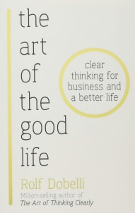 ART OF THE GOOD LIFE: CLEAR THINKING FOR