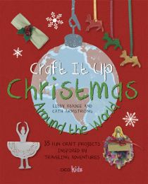Craft it Up: Christmas Around the World 35 Fun Craft Projects Inspired by Traveling Adventures